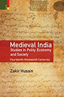 Medieval India: Studies in Polity, Economy and Society Fourteenth-Nineteenth Centuries