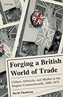Forging a British World of Trade: Culture, Ethnicity, and Market in the Empire-Commonwealth, 1880-1975