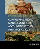 Configuring Project Management And Accounting Within Dynamics AX 2012 (Dynamics AX 2012 Barebones Configuration Guides, Band 12)