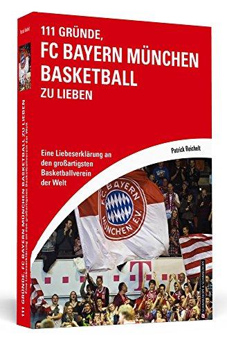 111 Gründe, FC Bayern München Basketball zu lieben: Eine Liebeserklärung an den großartigsten Basketballverein der Welt