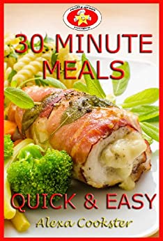 30 Minute Meals: 40 Quick Easy Recipes for Dinner & Lunch by [Alexa Cookster]