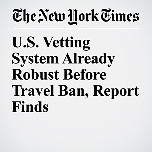 U.S. Vetting System Already Robust Before Travel Ban, Report Finds copertina