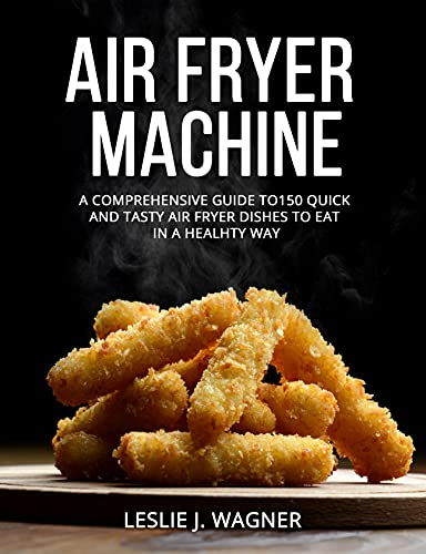 AIR FRYER MACHINE: A COMPREHENSIVE GUIDE TO150 QUICK AND TASTY AIR FRYER DISHES TO EAT IN A HEALHTY...
