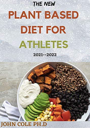 THE NEW PLANT BASED DIET FOR ATHLETES 2021--2022: Your Perfect Guide To Nutrition and Weight Loss for Starters & Experts Bodybuilding, a Cookbook with High-Protein Delicious Recipes