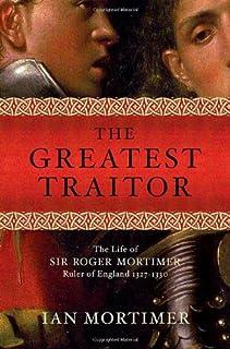 The Greatest Traitor: The Greatest Traitor The Life of Sir Roger Mortimer, Ruler of England: 1327-1330