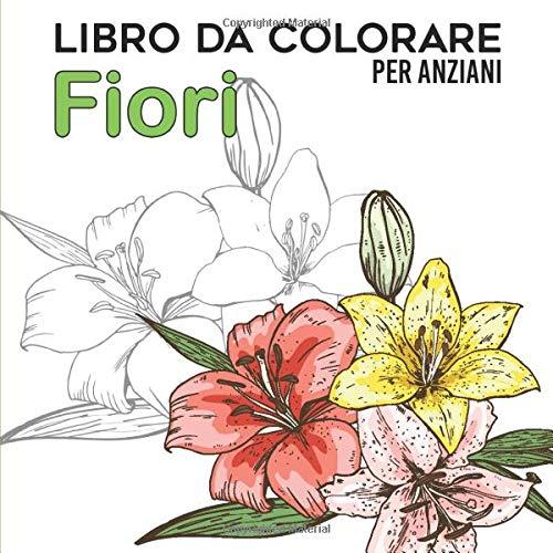 Libro da Colorare per Anziani | Fiori: Album da Colorare per Anziani | Con Demenza e Alzheimer | 30 disegni Antistress | Caratteri Grandi