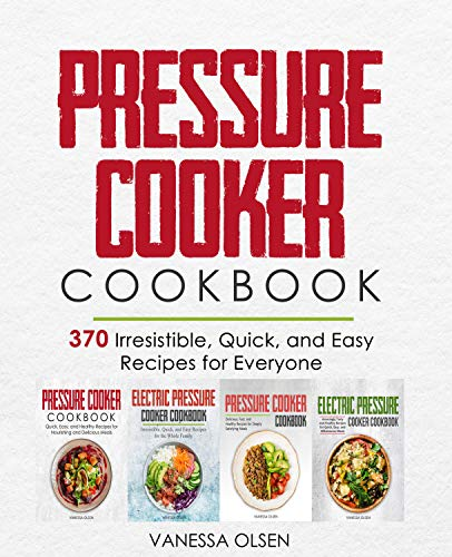 Pressure Cooker Cookbook: 370 Irresistible, Quick, and Easy Recipes for Everyone by [Vanessa Olsen]