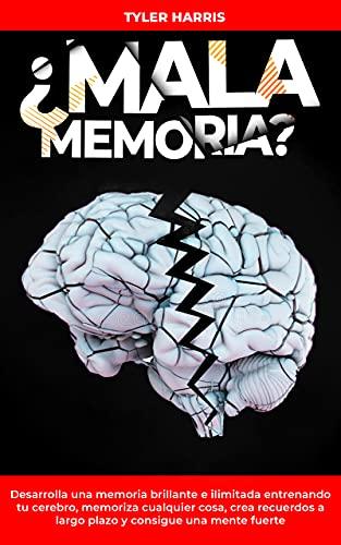¿Mala Memoria? Desarrolla una memoria brillante e ilimitada entrenando tu cerebro, memoriza cualquier cosa, crea recuerdos a largo plazo y consigue una mente fuerte.