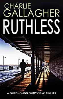 RUTHLESS a gripping and gritty crime thriller by [CHARLIE GALLAGHER]