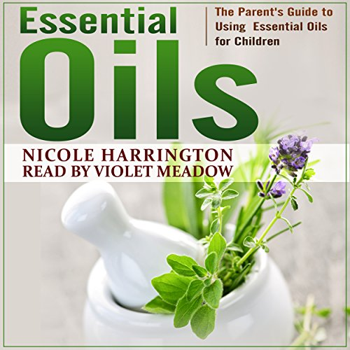 Essential Oils: The Parent's Guide to Using Essential Oils for Children audiobook cover art