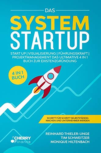 Das System Startup: START UP | VISUALISIERUNG | FÜHRUNGSKRAFT | PROJEKTMANAGEMENT - Das ultimative 4 in 1 Buch zur Existenzgründung + Schritt für Schritt selbstständig machen und Unternehmer werden
