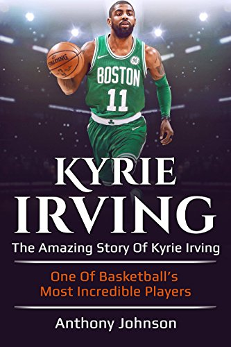 Kyrie Irving: The amazing story of Kyrie Irving – one of basketball's most incredible players!