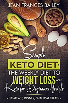 Simple Keto Diet: The Weekly Diet to Weight Loss and Keto for Beginners Lifestyle : Breakfast, Dinner, Snacks & Treats by [Jean Frances Bailey]