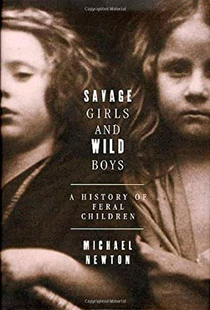 Savage Girls and Wild Boys: A History of Feral Children 1st edition by Newton, Michael (2003) Hardcover