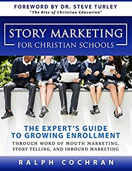 Story Marketing For Christian Schools: The Experts Guide to Growing Enrollment Through Word of Mouth Marketing, Story Telling, and Inbound Marketing by [Ralph Cochran, Kim Schlauch, Steve Turley]