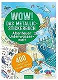 Wow! Das Metallic-Stickerbuch - Abenteuer Unterwasserwelt: Über 400 Sticker mit Metallic-Effekt   Stickerheft mit glänzenden Folienstickern für Kinder ab 4 (Wow! Metallic-Sticker)