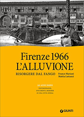 Firenze 1966: l'alluvione. Risorgere dal fango. 50 anni dopo: testimonianze, documenti, memorie di una città offesa. Ediz. illustrata