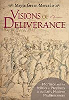 Visions of Deliverance: Moriscos and the Politics of Prophecy in the Early Modern Mediterranean