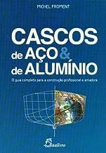 Cascos de Aço e de Alumínio. O Guia Completo Para a Construção Profissional e Amadora