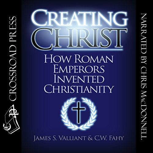 Creating Christ     How Roman Emperors Invented Christianity              By:                                                                                                                                 James S. Valliant,                                                                                        C. W. Fahy                               Narrated by:                                                                                                                                 Chris MacDonnell                      Length: 11 hrs and 34 mins     59 ratings     Overall 4.6
