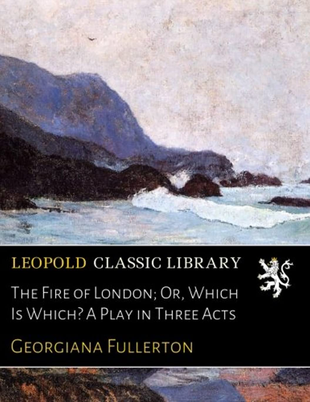 出費返還彼自身The Fire of London; Or, Which Is Which? A Play in Three Acts