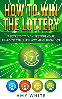 How to Win the Lottery: 7 Secrets to Manifesting Your Millions With the Law of Attraction by [Amy White]