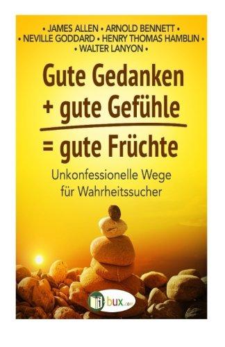 Download Gute Gedanken + gute Gefuehle = gute Fruechte: Unkonfessionelle Wege fuer Wahrheitssucher (Bewusster Leben) 1523407328