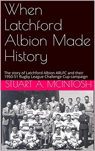 When Latchford Albion Made History: The story of Latchford Albion ARLFC and their 1950-51 Rugby League Challenge Cup campaign (The History of Latchford Albion ARLFC Book 1) (English Edition)
