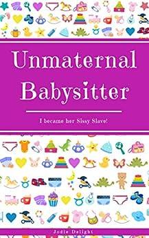 Unmaternal Babysitter: I Became Her Sissy Slave! by [Jodie Delight]