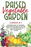 Raised Vegetable Garden: A Beginners Guide to Gardening. Grow your vegetables at any time, directly in your backyard with 2 Made Easy Scientific System!