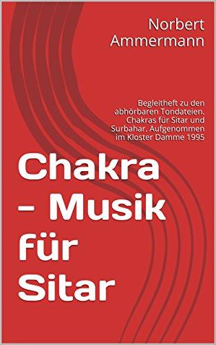 Chakra - Musik für Sitar: Kleines Begleitheft zu den abhörbaren Tondateien. Chakras für Sitar und Surbahar. Aufgenommen im Kloster Damme 1995. Mit einem Link zu den Musikdateien!