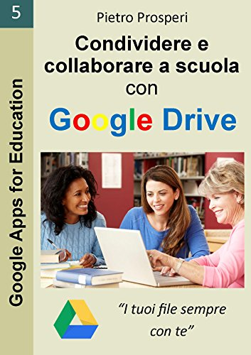 Condividere e collaborare a scuola con Google Drive: I tuoi file sempre con te (guida alle app Google Drive e Google Documenti di G Suite for Education) (Google Apps for Education Vol. 5)