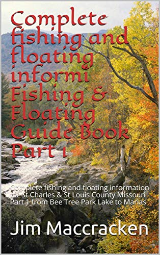 Complete fishing and floating informi Fishing & Floating Guide Book Part 1: Complete fishing and floating information for St Charles & St Louis County ... Lake to Marias Tem 46) (English Edition)