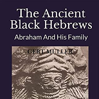 The Ancient Black Hebrews     Abraham and His Family              By:                                                                                                                                 Gert Muller                               Narrated by:                                                                                                                                 Mike Piscitelli                      Length: 54 mins     Not rated yet     Overall 0.0