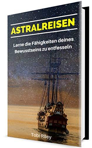 Astralreisen: In nur wenigen Tagen zur ersten außerkörperlichen Erfahrung!: Lerne die Grundlagen der Bewusstseinserweiterung und eine Astralprojektion herbeizuführen! (out of body experience)