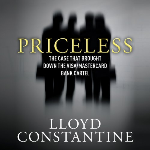 Priceless     The Case That Brought Down the Visa/MasterCard Bank Cartel              By:                                                                                                                                 Lloyd Constantine                               Narrated by:                                                                                                                                 Alan Robertson                      Length: 8 hrs and 25 mins     7 ratings     Overall 4.0