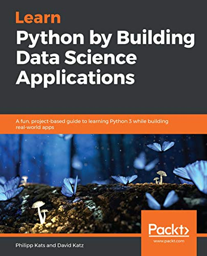 Learn Python by Building Data Science Applications: A fun, project-based guide to...