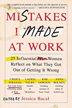 Mistakes I Made at Work: 25 Influential Women Reflect on What They Got Out of Getting It Wrong by [Jessica Bacal]