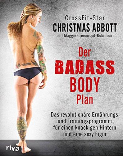 Der Badass Body Plan: Das revolutionäre Ernährungs- und Trainingsprogramm für einen knackigen Hintern und eine sexy Figur