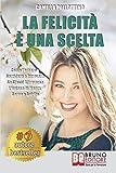 La Felicità È Una Scelta: Come Tornare A Sorridere e Ritrovare Se Stessi Attraverso L'...
