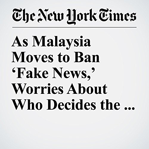 As Malaysia Moves to Ban 'Fake News,' Worries About Who Decides the Truth copertina