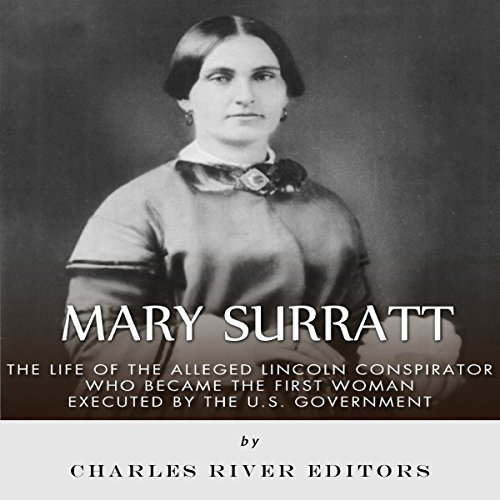 Mary Surratt: The Life of the Alleged Lincoln Conspirator Who Became the First Woman Executed by the U.S. Government audiobook cover art