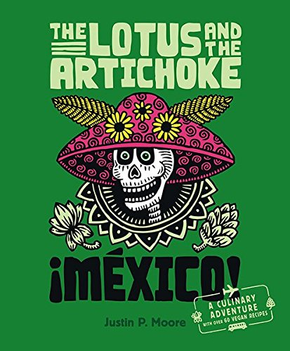 The Lotus and the Artichoke - Mexico!: A culinary adventure with over 60 vegan recipes