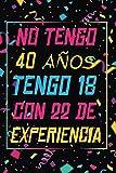 NO TENGO 40 AÑOS TENGO 18 CON 22 EXPERIENCIA: REGALO DE CUMPLEAÑOS ORIGINAL Y DIVERTIDO, REGALO ORIGINAL, Regalo ideal para hombres, mujeres y amigos, ... DIARIO, CUADERNO DE NOTAS, APUNTES O AGENDA.