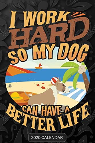 I Work Hard So My Dog Can Have A Better Life: Bull Terrier Fawn and White 2020 Calendar - Customized Gift For Bull Terrier Fawn and White Dog Owner