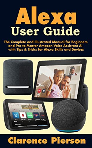 Alexa User Guide: The Complete and Illustrated Manual for Beginners and Pro to Master Amazon Voice Assistant AI with Tips & Tricks for Alexa Skills and Devices (English Edition)