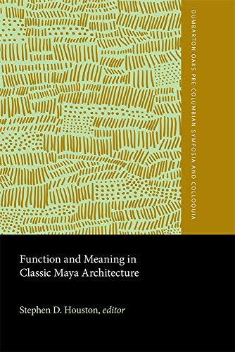 Function and Meaning in Classic Maya Architecture (Dumbarton Oaks Pre-Columbian Symposia and Colloquia)