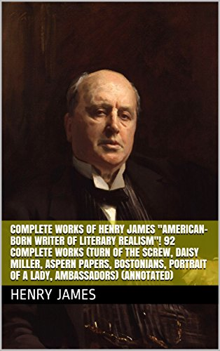 Complete Works of Henry James 'American-born Writer of Literary Realism'! 92 Complete Works (Turn of the Screw, Daisy Miller, Aspern Papers, Bostonians, ... Ambassadors) (Annotated) (English Edition)