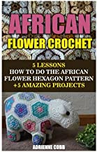African Flower Crochet: 5 Lessons How to Do the African Flower Hexagon Pattern +5 Amazing Projects: (Do It Yourself) (Crochet Patterns) (Volume 1)