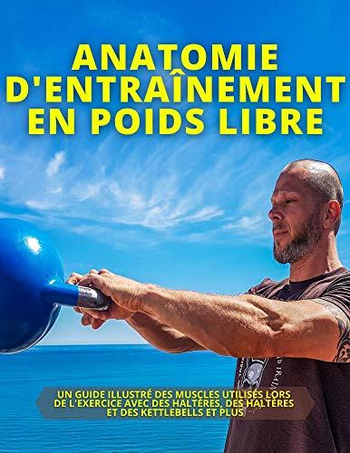 ANATOMIE D\'ENTRAÎNEMENT EN POIDS LIBRE: UN GUIDE ILLUSTRÉ DES MUSCLES UTILISÉS LORS DE L\'EXERCICE AVEC DES HALTÈRES, DES HALTÈRES ET DES KETTLEBELLS ET PLUS (French Edition)